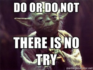 Do, or Do Not, There is no Try.